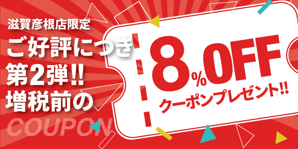 【滋賀彦根店】ご好評につき★第2弾!増税前の8%OFFクーポンプレゼント★